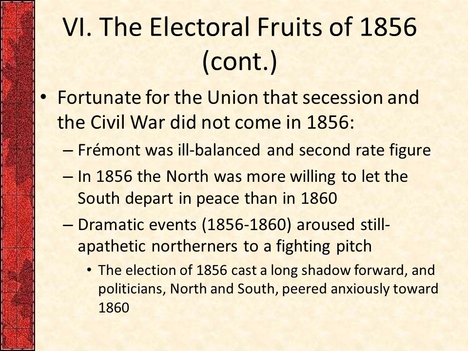VI. The Electoral Fruits of 1856 (cont.) Fortunate for the Union that secession and the Civil War did not come in 1856: – Frémont was ill-balanced and