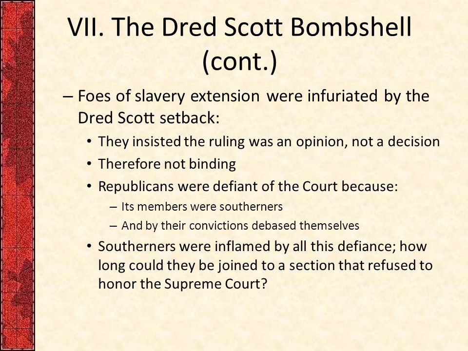 VII. The Dred Scott Bombshell (cont.) – Foes of slavery extension were infuriated by the Dred Scott setback: They insisted the ruling was an opinion,