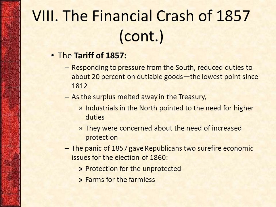 VIII. The Financial Crash of 1857 (cont.) The Tariff of 1857: – Responding to pressure from the South, reduced duties to about 20 percent on dutiable
