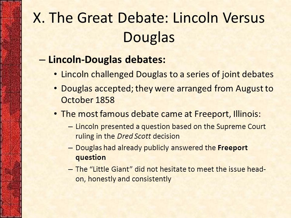 X. The Great Debate: Lincoln Versus Douglas – Lincoln-Douglas debates: Lincoln challenged Douglas to a series of joint debates Douglas accepted; they