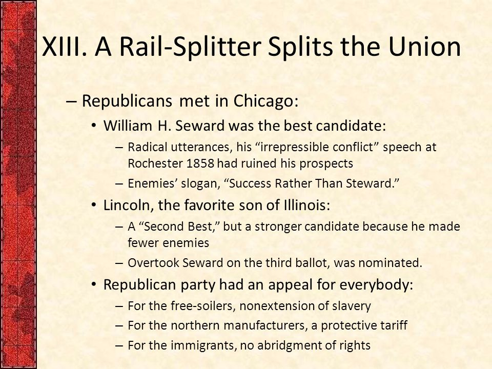 "XIII. A Rail-Splitter Splits the Union – Republicans met in Chicago: William H. Seward was the best candidate: – Radical utterances, his ""irrepressibl"