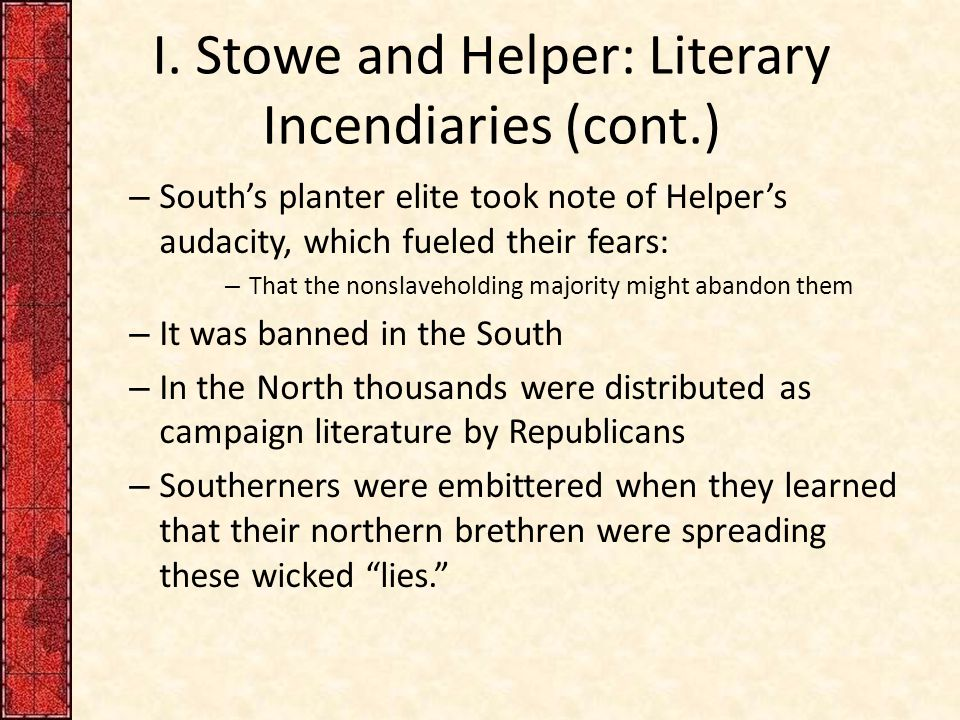 I. Stowe and Helper: Literary Incendiaries (cont.) – South's planter elite took note of Helper's audacity, which fueled their fears: – That the nonsla