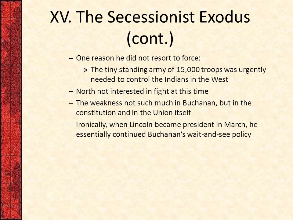 XV. The Secessionist Exodus (cont.) – One reason he did not resort to force: » The tiny standing army of 15,000 troops was urgently needed to control