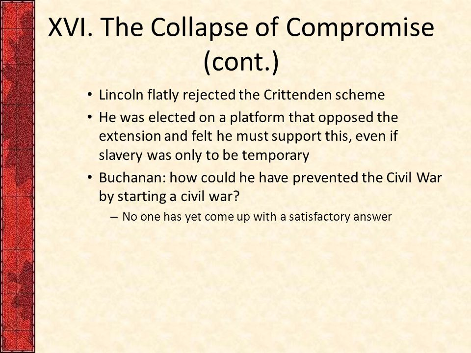 XVI. The Collapse of Compromise (cont.) Lincoln flatly rejected the Crittenden scheme He was elected on a platform that opposed the extension and felt