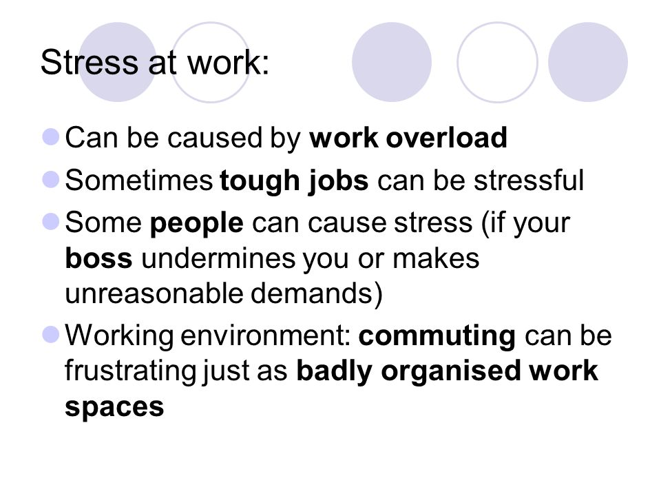 Stress at work: Can be caused by work overload Sometimes tough jobs can be stressful Some people can cause stress (if your boss undermines you or makes unreasonable demands) Working environment: commuting can be frustrating just as badly organised work spaces