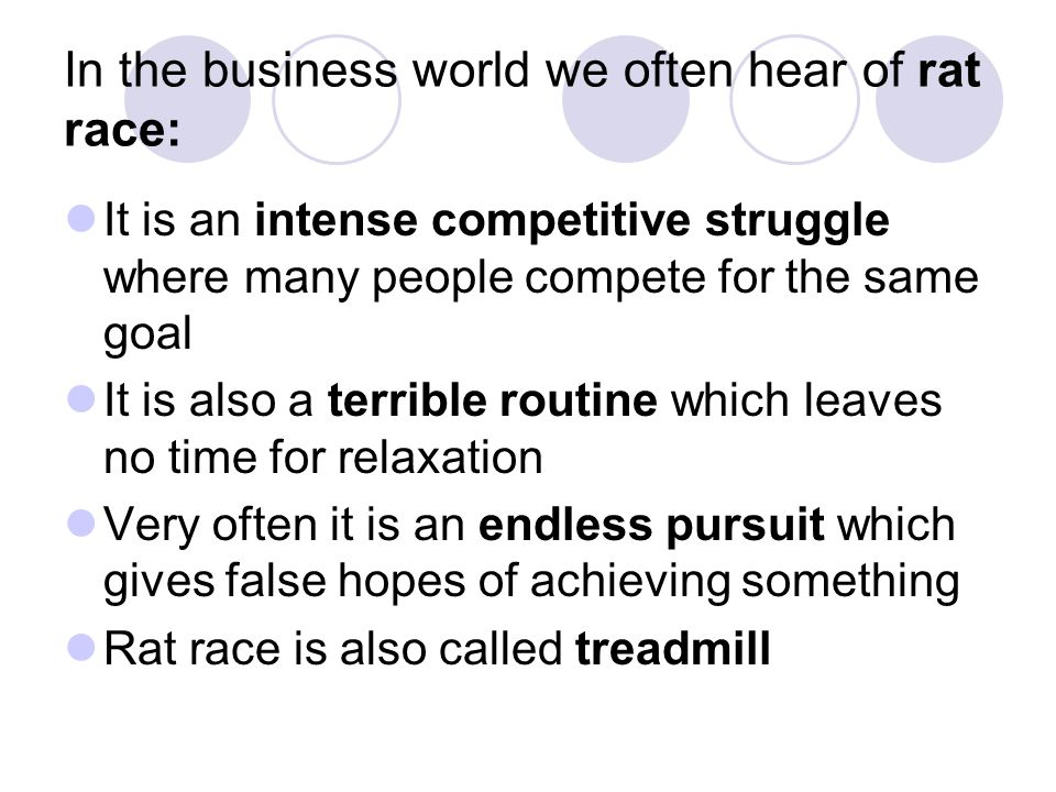 In the business world we often hear of rat race: It is an intense competitive struggle where many people compete for the same goal It is also a terrible routine which leaves no time for relaxation Very often it is an endless pursuit which gives false hopes of achieving something Rat race is also called treadmill