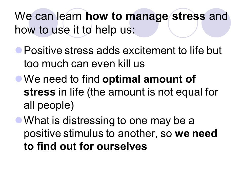 We can learn how to manage stress and how to use it to help us: Positive stress adds excitement to life but too much can even kill us We need to find optimal amount of stress in life (the amount is not equal for all people) What is distressing to one may be a positive stimulus to another, so we need to find out for ourselves