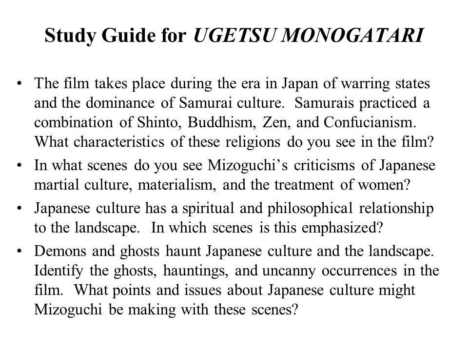Study Guide for UGETSU MONOGATARI The film takes place during the era in Japan of warring states and the dominance of Samurai culture. Samurais practi