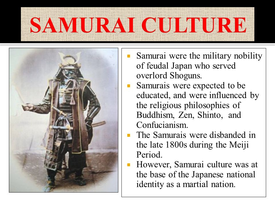  Samurai were the military nobility of feudal Japan who served overlord Shoguns.  Samurais were expected to be educated, and were influenced by the