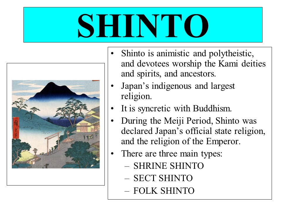 SHINTO Shinto is animistic and polytheistic, and devotees worship the Kami deities and spirits, and ancestors.