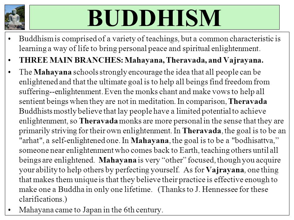BUDDHISM Buddhism is comprised of a variety of teachings, but a common characteristic is learning a way of life to bring personal peace and spiritual enlightenment.