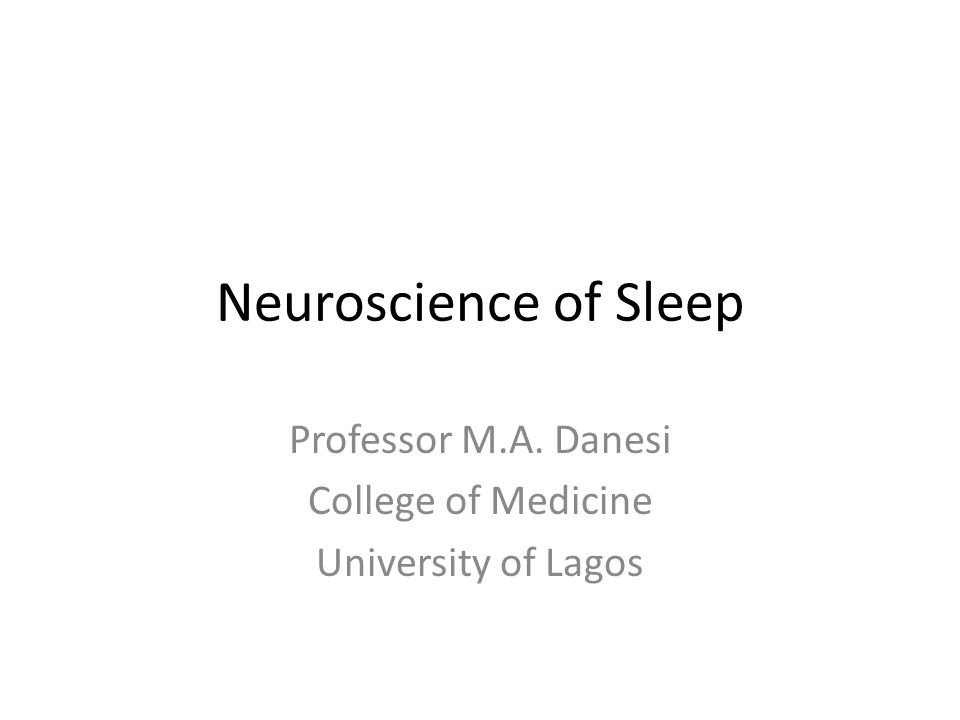 Neuroscience of Sleep Professor M.A. Danesi College of Medicine University of Lagos