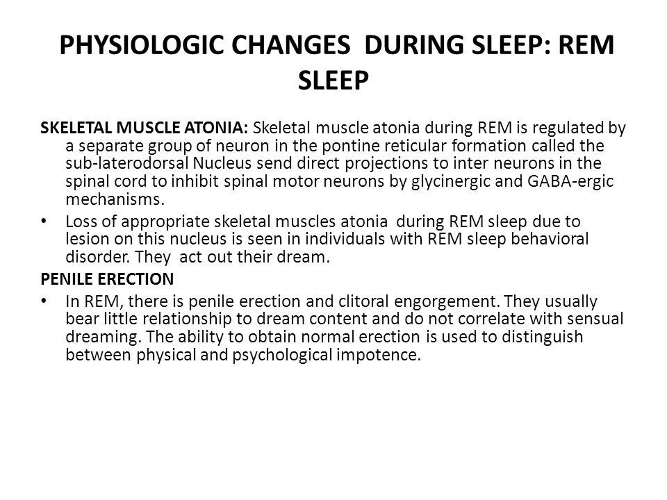 PHYSIOLOGIC CHANGES DURING SLEEP: REM SLEEP SKELETAL MUSCLE ATONIA: Skeletal muscle atonia during REM is regulated by a separate group of neuron in the pontine reticular formation called the sub-laterodorsal Nucleus send direct projections to inter neurons in the spinal cord to inhibit spinal motor neurons by glycinergic and GABA-ergic mechanisms.