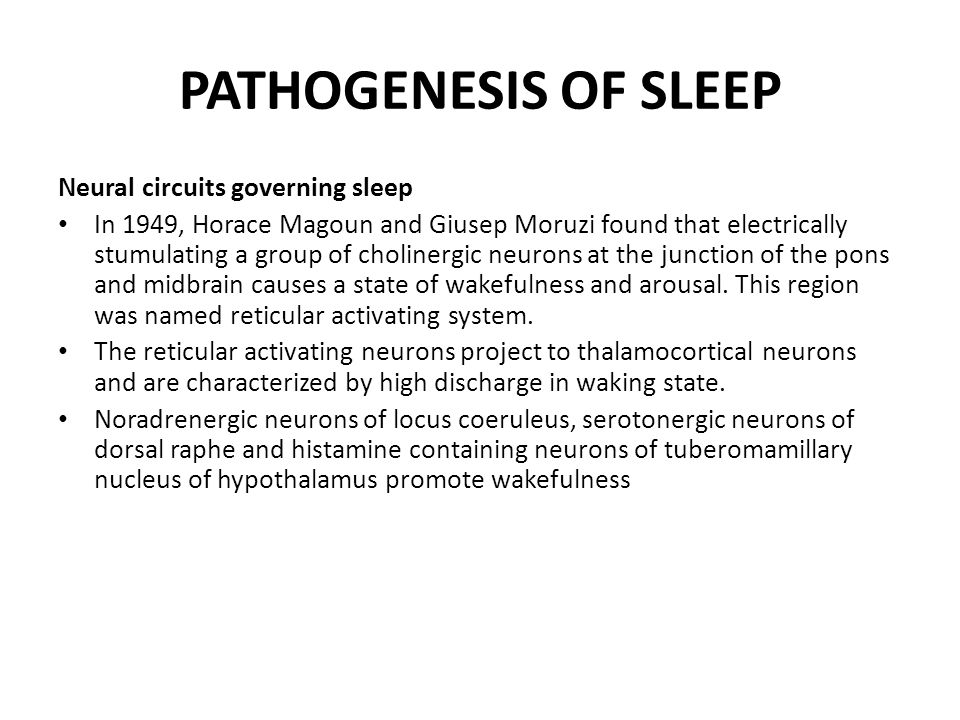 PATHOGENESIS OF SLEEP Neural circuits governing sleep In 1949, Horace Magoun and Giusep Moruzi found that electrically stumulating a group of cholinergic neurons at the junction of the pons and midbrain causes a state of wakefulness and arousal.