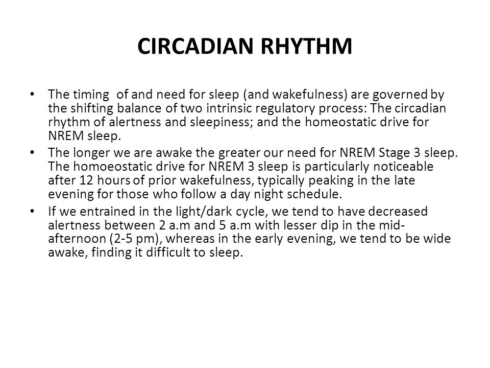 CIRCADIAN RHYTHM The timing of and need for sleep (and wakefulness) are governed by the shifting balance of two intrinsic regulatory process: The circadian rhythm of alertness and sleepiness; and the homeostatic drive for NREM sleep.