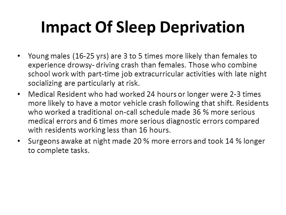 Impact Of Sleep Deprivation Young males (16-25 yrs) are 3 to 5 times more likely than females to experience drowsy- driving crash than females.