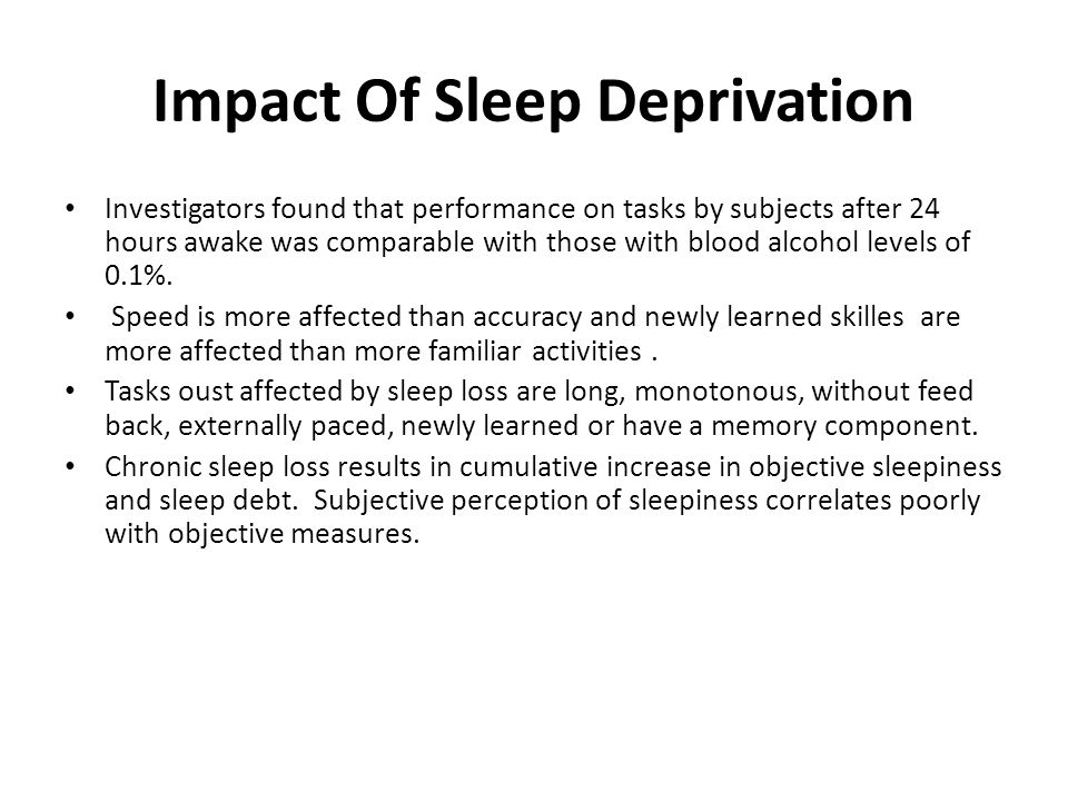 Impact Of Sleep Deprivation Investigators found that performance on tasks by subjects after 24 hours awake was comparable with those with blood alcohol levels of 0.1%.