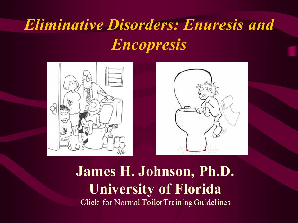 Eliminative Disorders: Enuresis and Encopresis James H. Johnson, Ph.D. University of Florida Click for Normal Toilet Training Guidelines