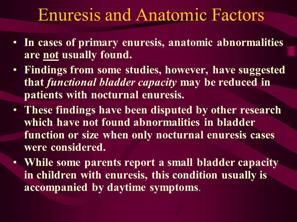 Enuresis and Anatomic Factors In cases of primary enuresis, anatomic abnormalities are not usually found. Findings from some studies, however, have su