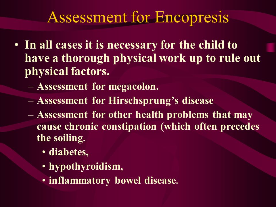 Assessment for Encopresis In all cases it is necessary for the child to have a thorough physical work up to rule out physical factors. –Assessment for