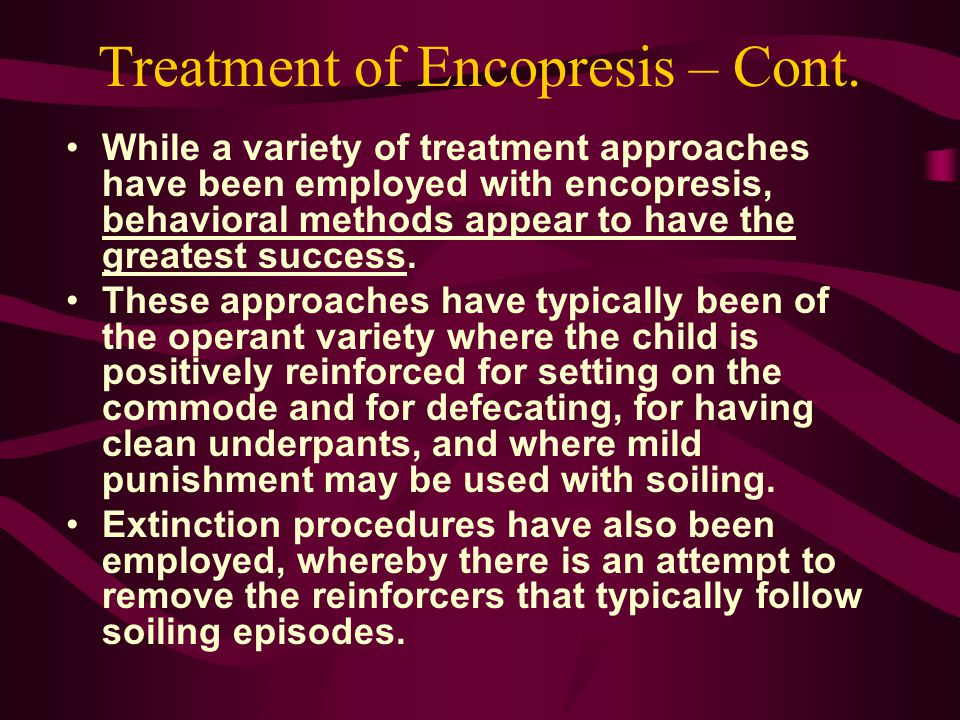 Treatment of Encopresis – Cont. While a variety of treatment approaches have been employed with encopresis, behavioral methods appear to have the grea