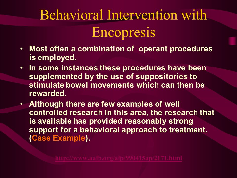 Behavioral Intervention with Encopresis Most often a combination of operant procedures is employed. In some instances these procedures have been suppl