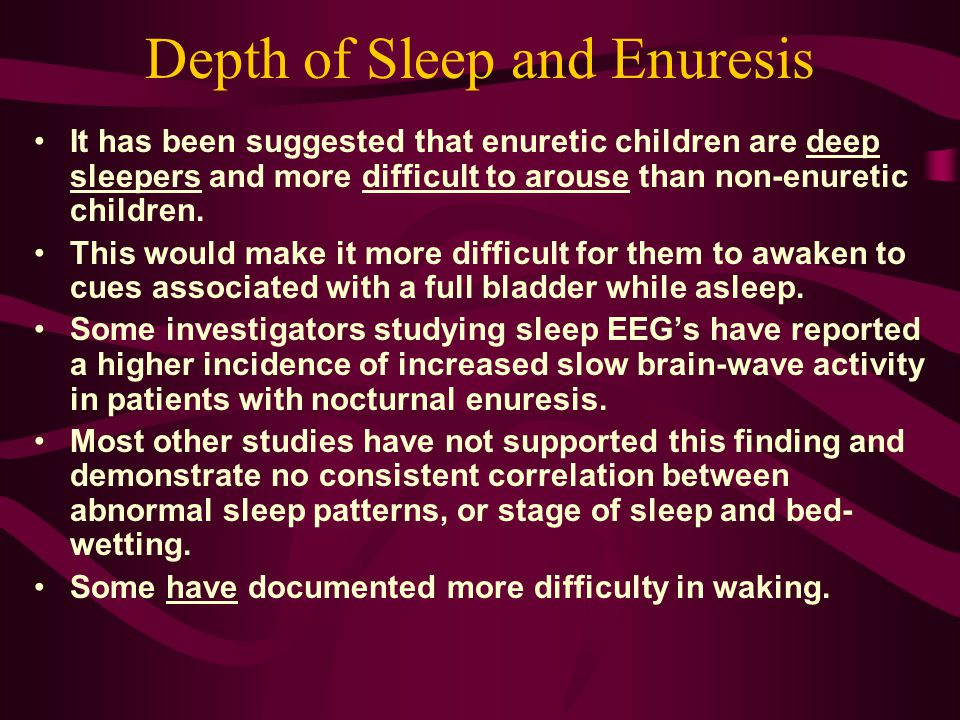 Depth of Sleep and Enuresis It has been suggested that enuretic children are deep sleepers and more difficult to arouse than non ‑ enuretic children.