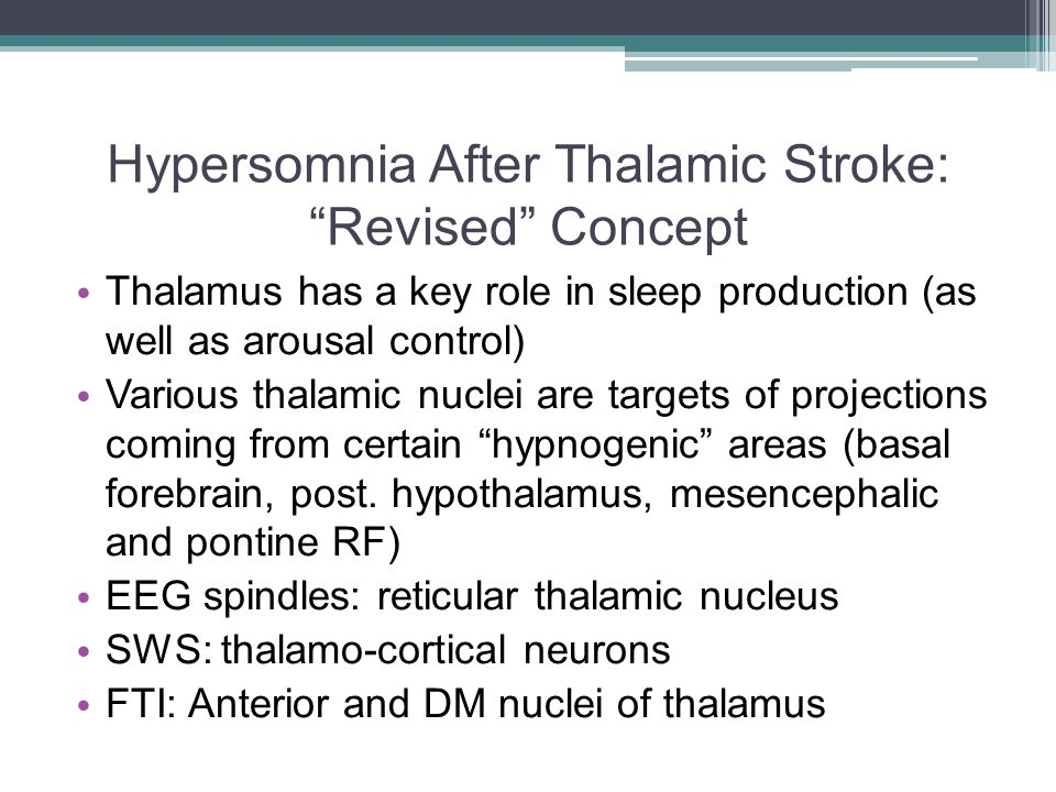 Hypersomnia After Thalamic Stroke: Revised Concept Thalamus has a key role in sleep production (as well as arousal control) Various thalamic nuclei are targets of projections coming from certain hypnogenic areas (basal forebrain, post.