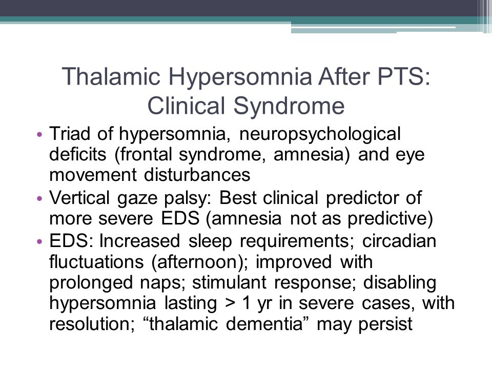 Thalamic Hypersomnia After PTS: Clinical Syndrome Triad of hypersomnia, neuropsychological deficits (frontal syndrome, amnesia) and eye movement disturbances Vertical gaze palsy: Best clinical predictor of more severe EDS (amnesia not as predictive) EDS: Increased sleep requirements; circadian fluctuations (afternoon); improved with prolonged naps; stimulant response; disabling hypersomnia lasting > 1 yr in severe cases, with resolution; thalamic dementia may persist