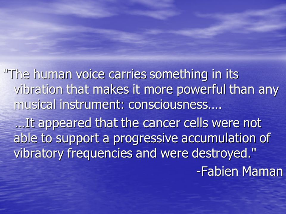 The human voice carries something in its vibration that makes it more powerful than any musical instrument: consciousness….