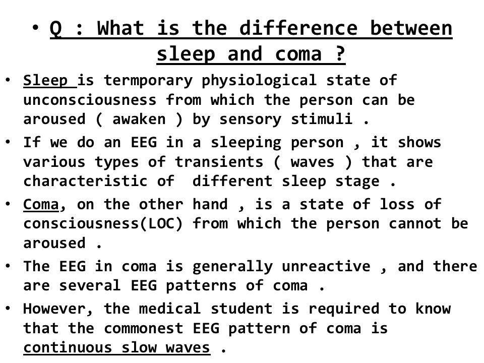 Q : What is the difference between sleep and coma ? Sleep is termporary physiological state of unconsciousness from which the person can be aroused (