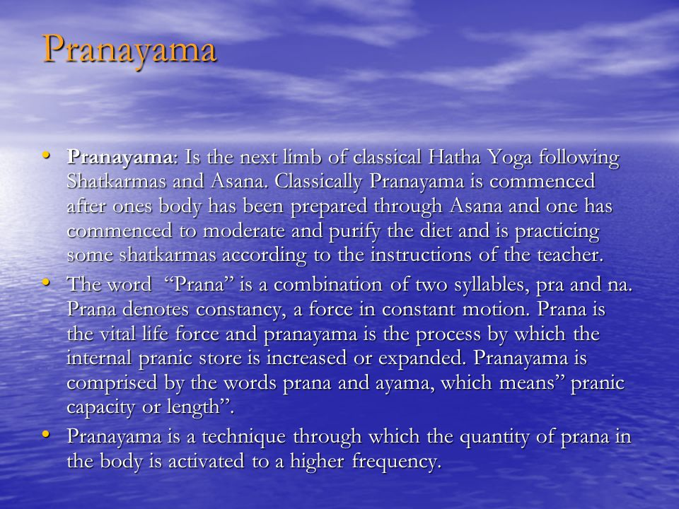 Pranayama Pranayama: Is the next limb of classical Hatha Yoga following Shatkarmas and Asana.