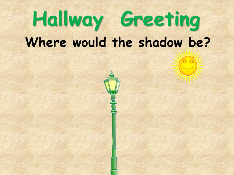 Hallway Greeting Where would the shadow be
