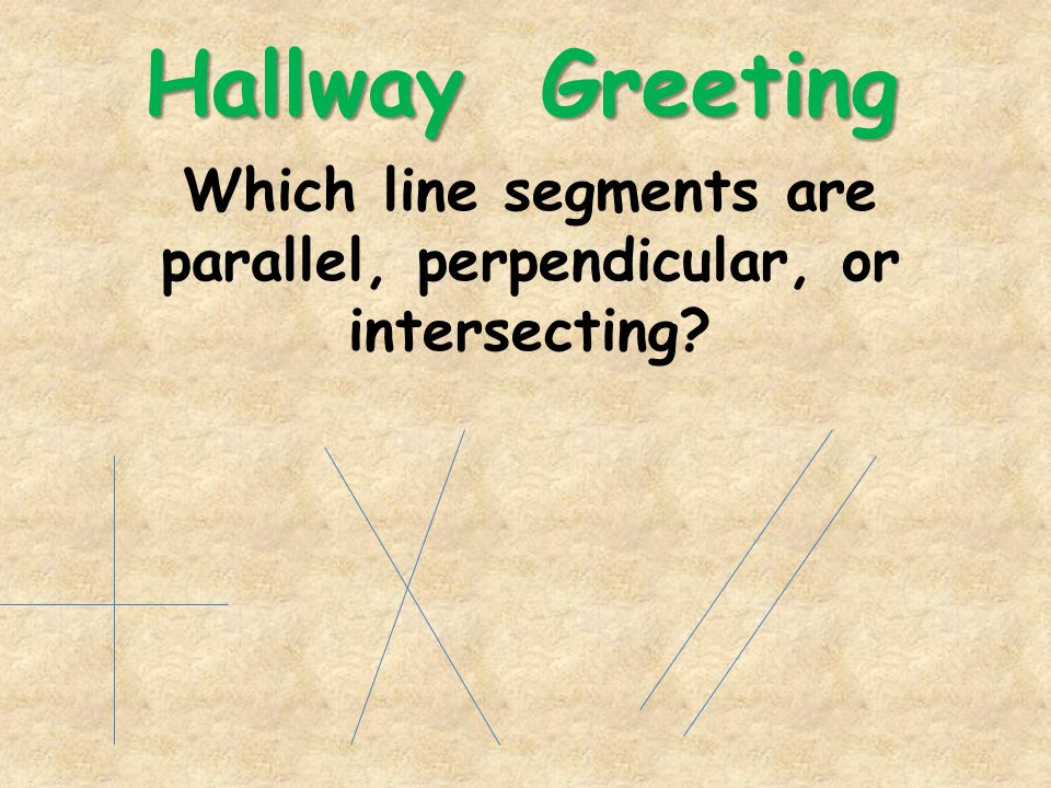 Hallway Greeting Which line segments are parallel, perpendicular, or intersecting