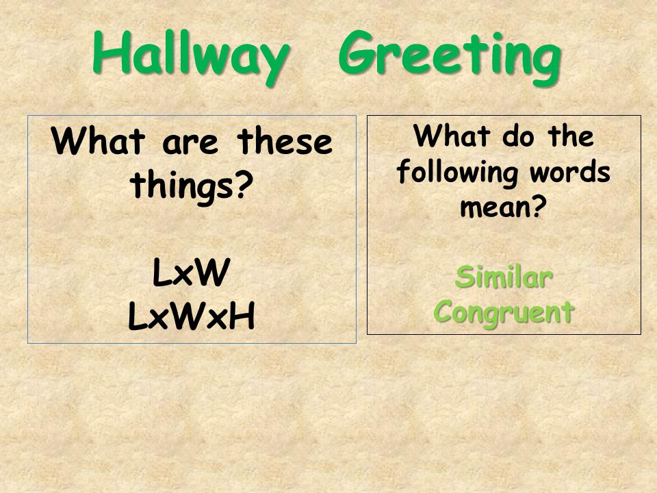 Hallway Greeting What are these things LxW LxWxH What do the following words mean SimilarCongruent