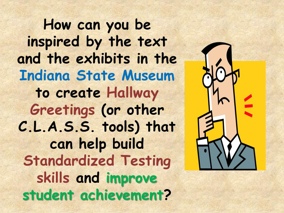 improve student achievement How can you be inspired by the text and the exhibits in the Indiana State Museum to create Hallway Greetings (or other C.L.A.S.S.