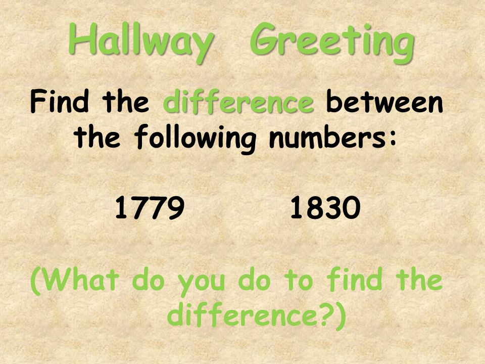 Hallway Greeting difference Find the difference between the following numbers: 1779 1830 (What do you do to find the difference )
