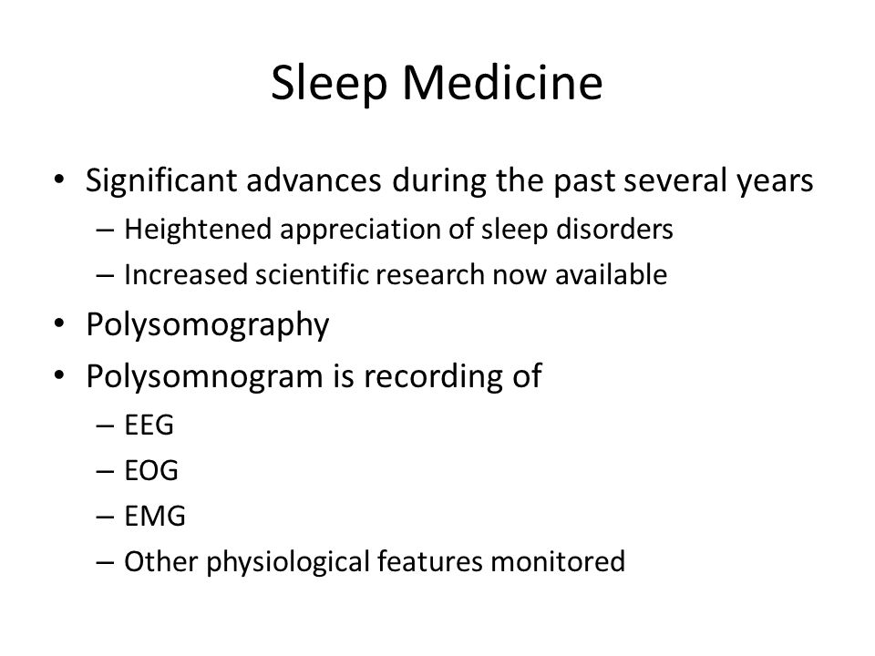 Sleep Medicine Significant advances during the past several years – Heightened appreciation of sleep disorders – Increased scientific research now available Polysomography Polysomnogram is recording of – EEG – EOG – EMG – Other physiological features monitored