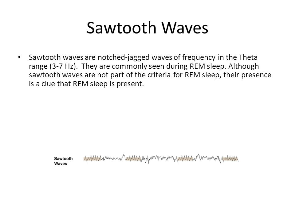 Sawtooth Waves Sawtooth waves are notched-jagged waves of frequency in the Theta range (3-7 Hz).