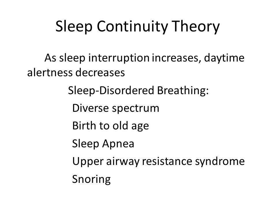 Sleep Continuity Theory As sleep interruption increases, daytime alertness decreases Sleep-Disordered Breathing: Diverse spectrum Birth to old age Sleep Apnea Upper airway resistance syndrome Snoring