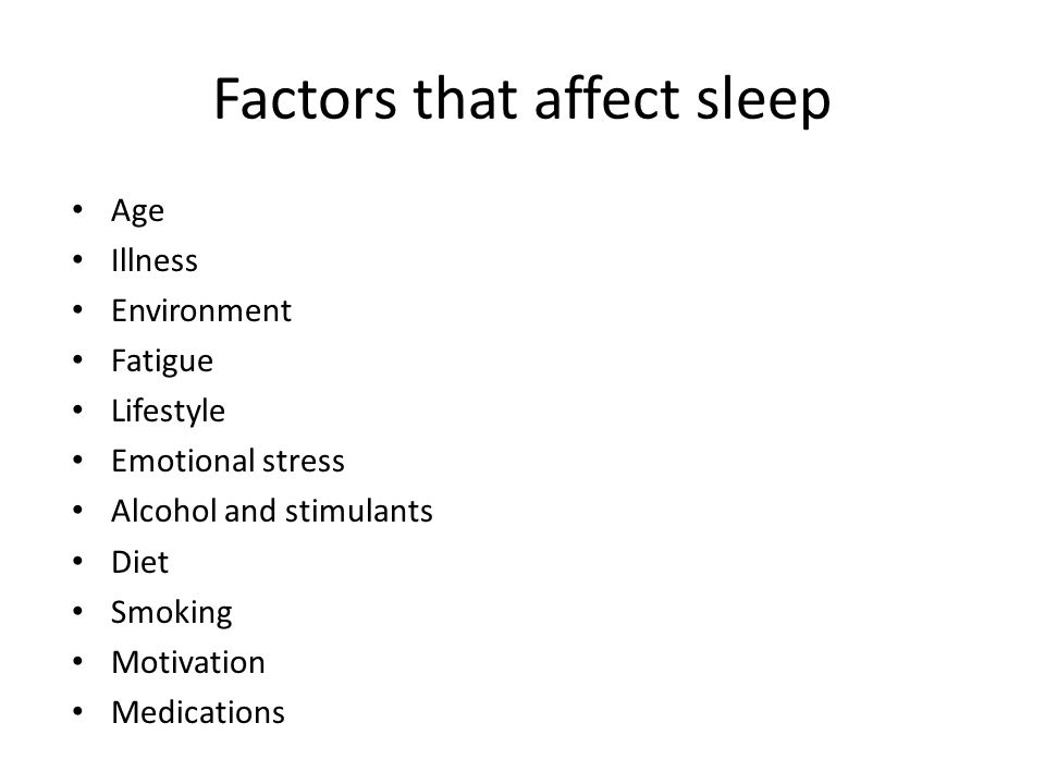 Factors that affect sleep Age Illness Environment Fatigue Lifestyle Emotional stress Alcohol and stimulants Diet Smoking Motivation Medications