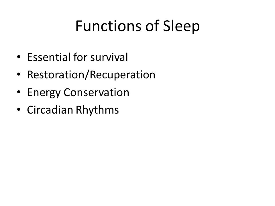Functions of Sleep Essential for survival Restoration/Recuperation Energy Conservation Circadian Rhythms