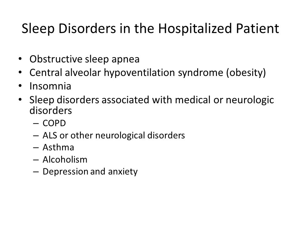 Sleep Disorders in the Hospitalized Patient Obstructive sleep apnea Central alveolar hypoventilation syndrome (obesity) Insomnia Sleep disorders associated with medical or neurologic disorders – COPD – ALS or other neurological disorders – Asthma – Alcoholism – Depression and anxiety