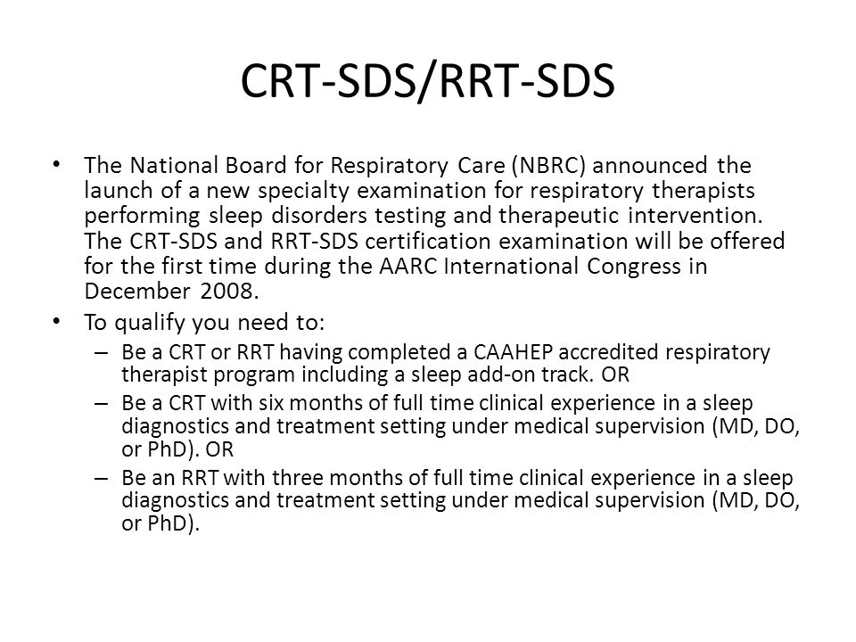 CRT-SDS/RRT-SDS The National Board for Respiratory Care (NBRC) announced the launch of a new specialty examination for respiratory therapists performing sleep disorders testing and therapeutic intervention.