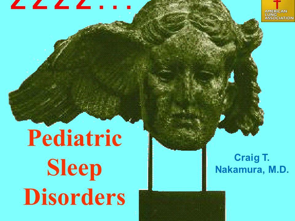 1 Pediatric Sleep Disorders Craig T. Nakamura, M.D. Z Z Z Z...
