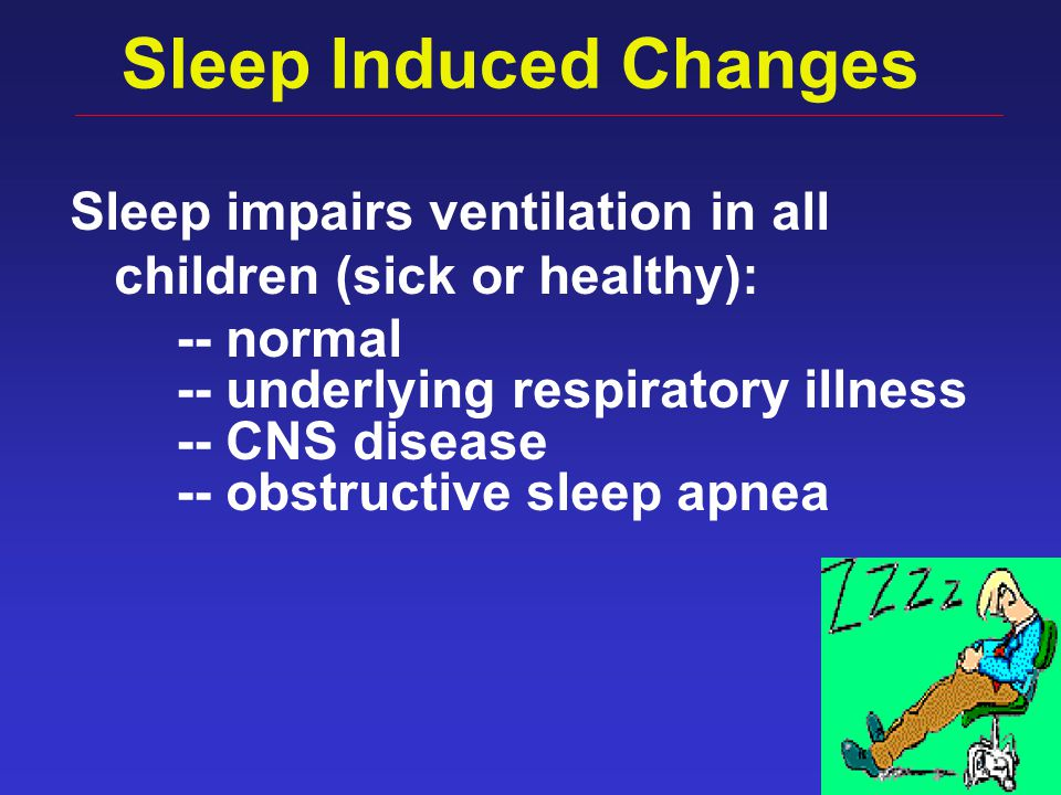 10 Sleep Induced Changes Sleep impairs ventilation in all children (sick or healthy): -- normal -- underlying respiratory illness -- CNS disease -- ob