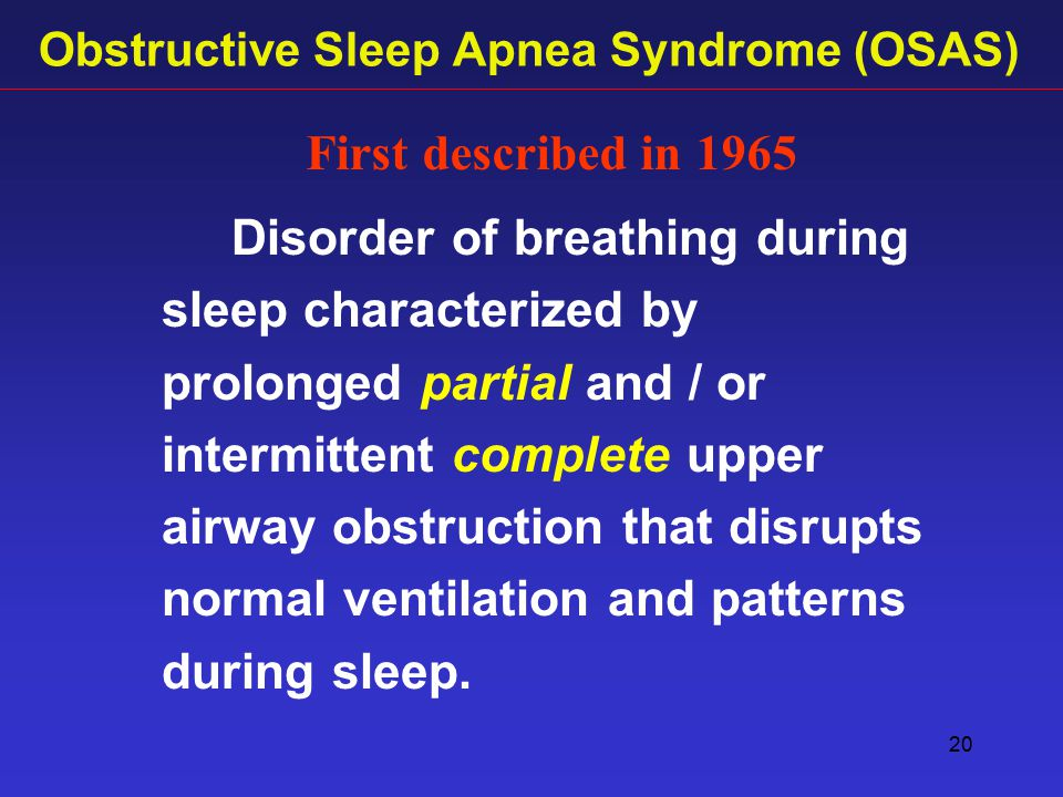 20 Obstructive Sleep Apnea Syndrome (OSAS) Disorder of breathing during sleep characterized by prolonged partial and / or intermittent complete upper