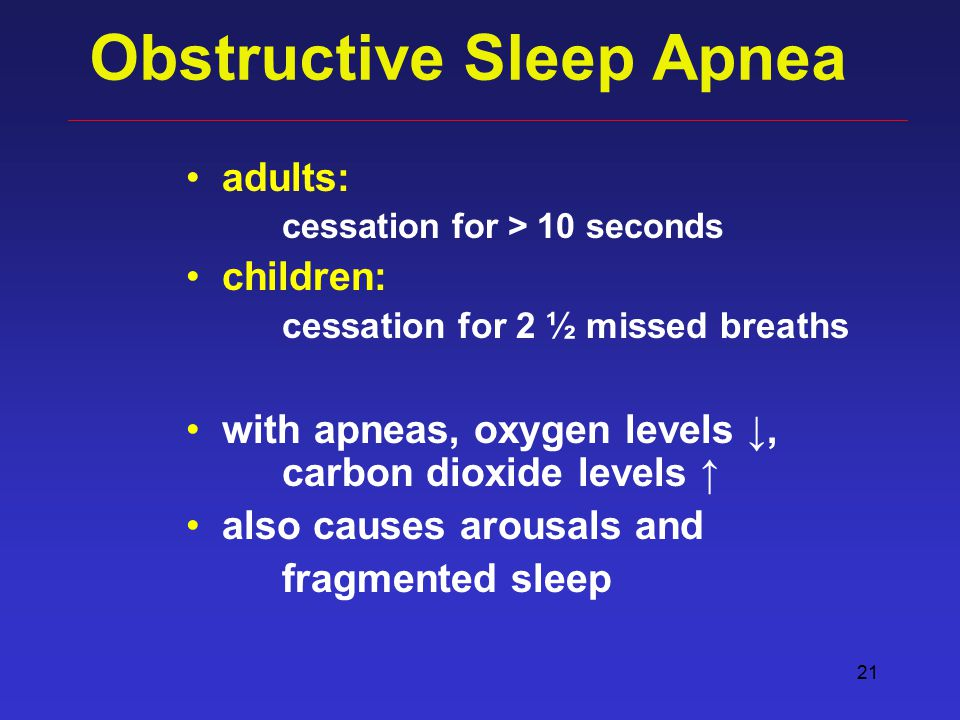 21 Obstructive Sleep Apnea adults: cessation for > 10 seconds children: cessation for 2 ½ missed breaths with apneas, oxygen levels ↓, carbon dioxide levels ↑ also causes arousals and fragmented sleep