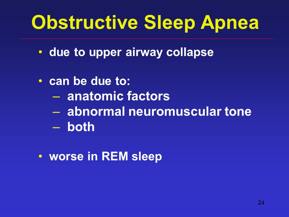 24 Obstructive Sleep Apnea due to upper airway collapse can be due to: – anatomic factors – abnormal neuromuscular tone – both worse in REM sleep