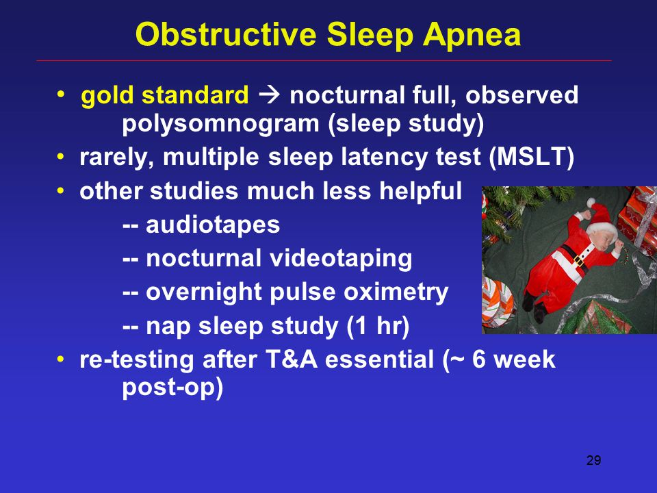 29 Obstructive Sleep Apnea gold standard  nocturnal full, observed polysomnogram (sleep study) rarely, multiple sleep latency test (MSLT) other studies much less helpful -- audiotapes -- nocturnal videotaping -- overnight pulse oximetry -- nap sleep study (1 hr) re-testing after T&A essential (~ 6 week post-op)